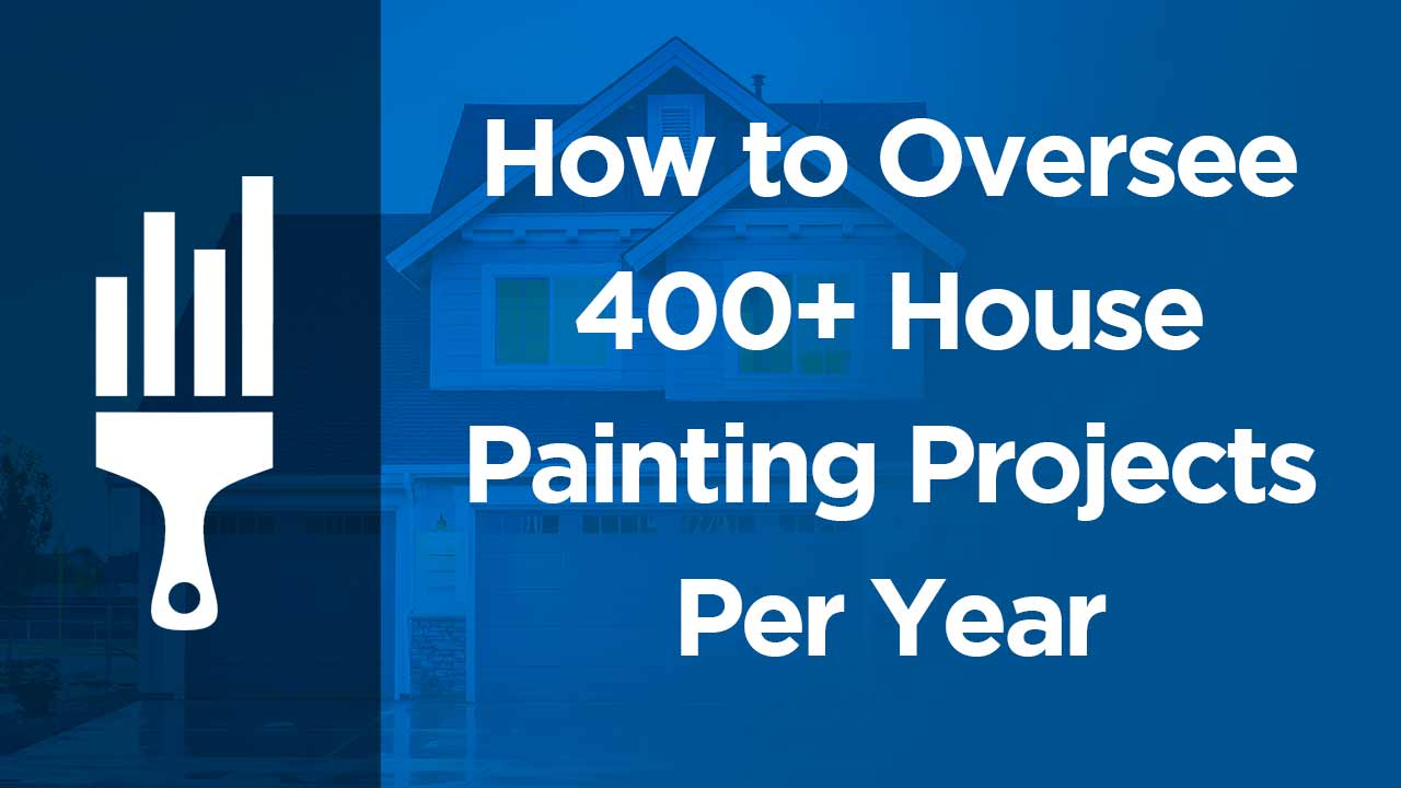 How To Oversee 400 House Painting Projects Per Year